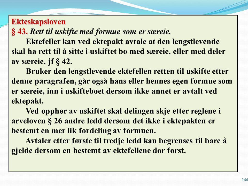 166 Ekteskapsloven § 43. § 43. Rett til uskifte med formue som er særeie. Ektefeller kan ved ektepakt avtale at den lengstlevende skal ha rett til å s