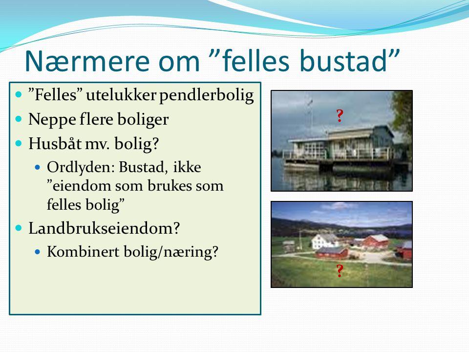 """Nærmere om """"felles bustad"""" """"Felles"""" utelukker pendlerbolig Neppe flere boliger Husbåt mv. bolig? Ordlyden: Bustad, ikke """"eiendom som brukes som felles"""