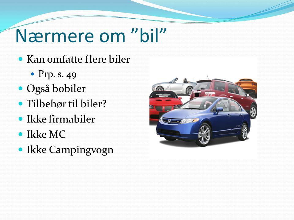 """Nærmere om """"bil"""" Kan omfatte flere biler Prp. s. 49 Også bobiler Tilbehør til biler? Ikke firmabiler Ikke MC Ikke Campingvogn"""