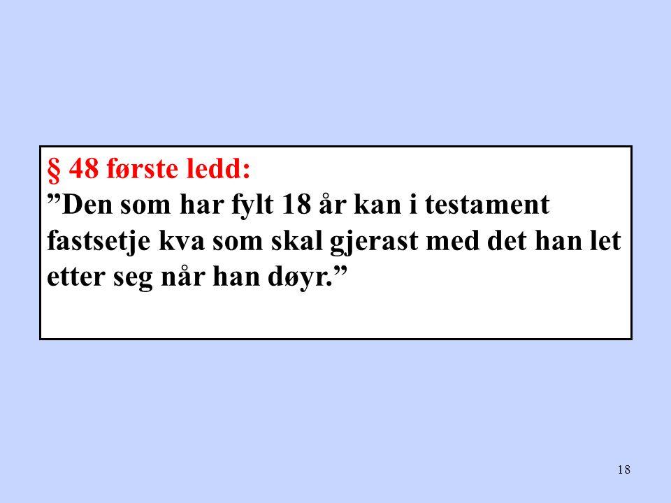 """18 § 48 første ledd: """"Den som har fylt 18 år kan i testament fastsetje kva som skal gjerast med det han let etter seg når han døyr."""""""
