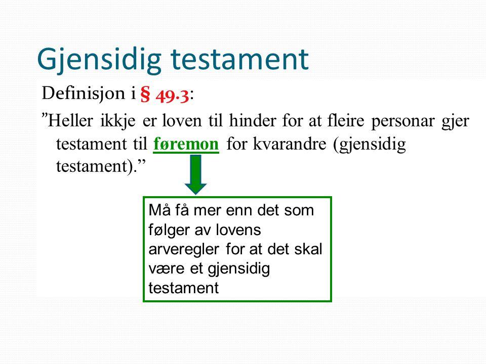 """Gjensidig testament Definisjon i § 49.3: """" Heller ikkje er loven til hinder for at fleire personar gjer testament til føremon for kvarandre (gjensidig"""