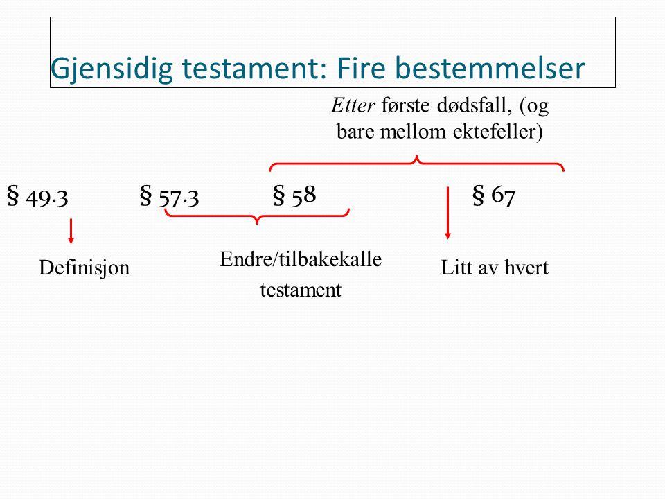 Gjensidig testament: Fire bestemmelser § 49.3 § 57.3§ 58§ 67 Definisjon Endre/tilbakekalle testament Etter første dødsfall, (og bare mellom ektefeller