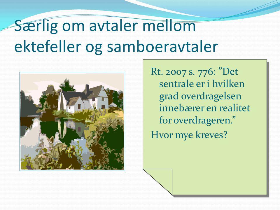 """Særlig om avtaler mellom ektefeller og samboeravtaler Rt. 2007 s. 776: """"Det sentrale er i hvilken grad overdragelsen innebærer en realitet for overdra"""