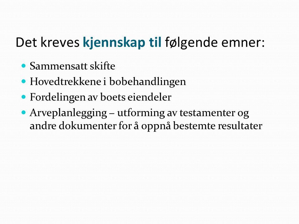 Det kreves kjennskap til følgende emner: Sammensatt skifte Hovedtrekkene i bobehandlingen Fordelingen av boets eiendeler Arveplanlegging − utforming a