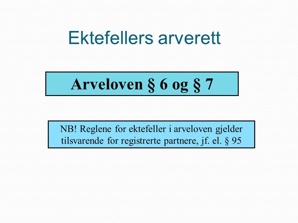 Ektefellers arverett Arveloven § 6 og § 7 NB! Reglene for ektefeller i arveloven gjelder tilsvarende for registrerte partnere, jf. el. § 95