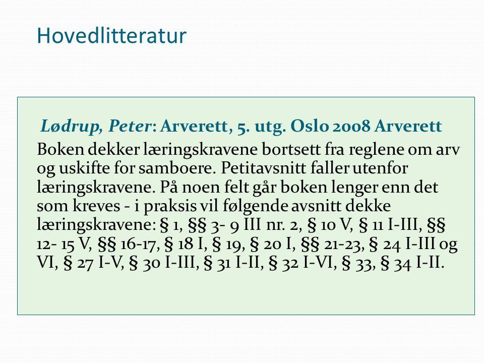 Hovedlitteratur Lødrup, Peter: Arverett, 5. utg. Oslo 2008 Arverett Boken dekker læringskravene bortsett fra reglene om arv og uskifte for samboere. P