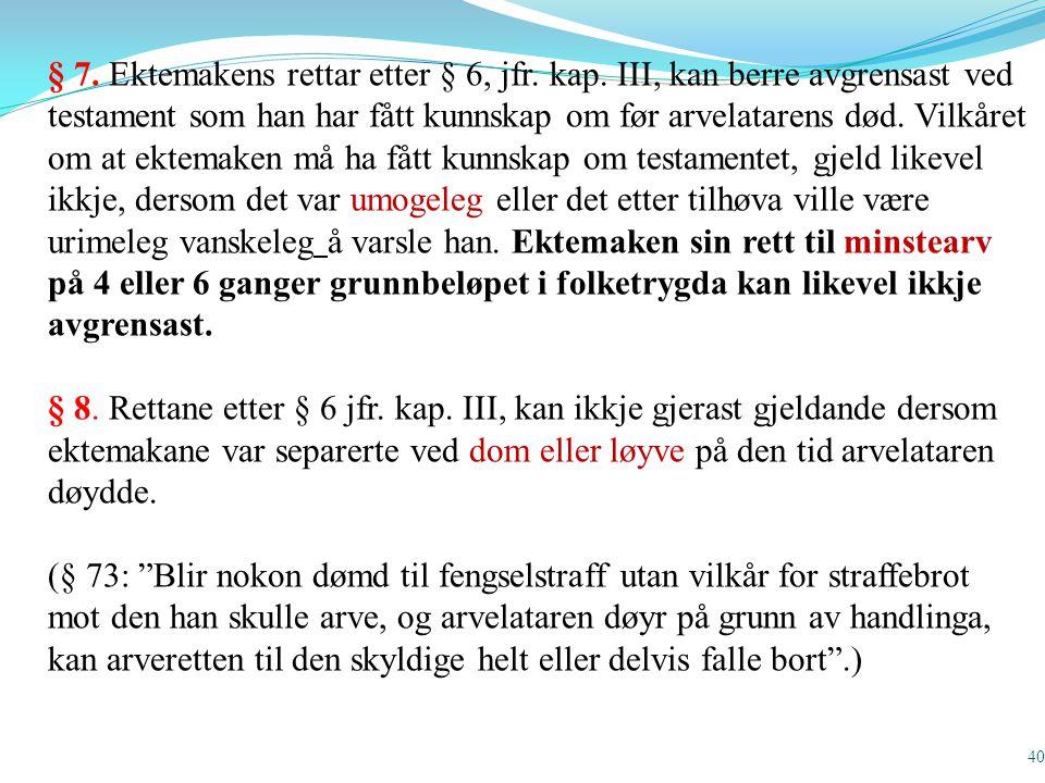 40 § 7. Ektemakens rettar etter § 6, jfr. kap. III, kan berre avgrensast ved testament som han har fått kunnskap om før arvelatarens død. Vilkåret om
