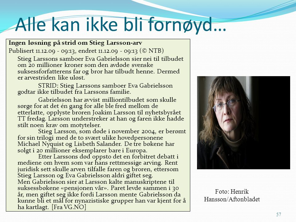 Alle kan ikke bli fornøyd… Ingen løsning på strid om Stieg Larsson-arv Publisert 11.12.09 - 09:13, endret 11.12.09 - 09:13 (© NTB) Stieg Larssons samb
