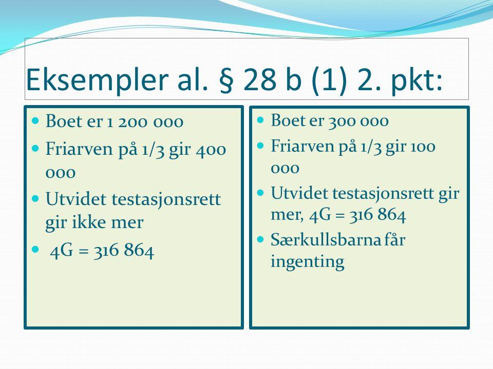Eksempler al. § 28 b (1) 2. pkt: Boet er 1 200 000 Friarven på 1/3 gir 400 000 Utvidet testasjonsrett gir ikke mer 4G = 316 864 Boet er 300 000 Friarv