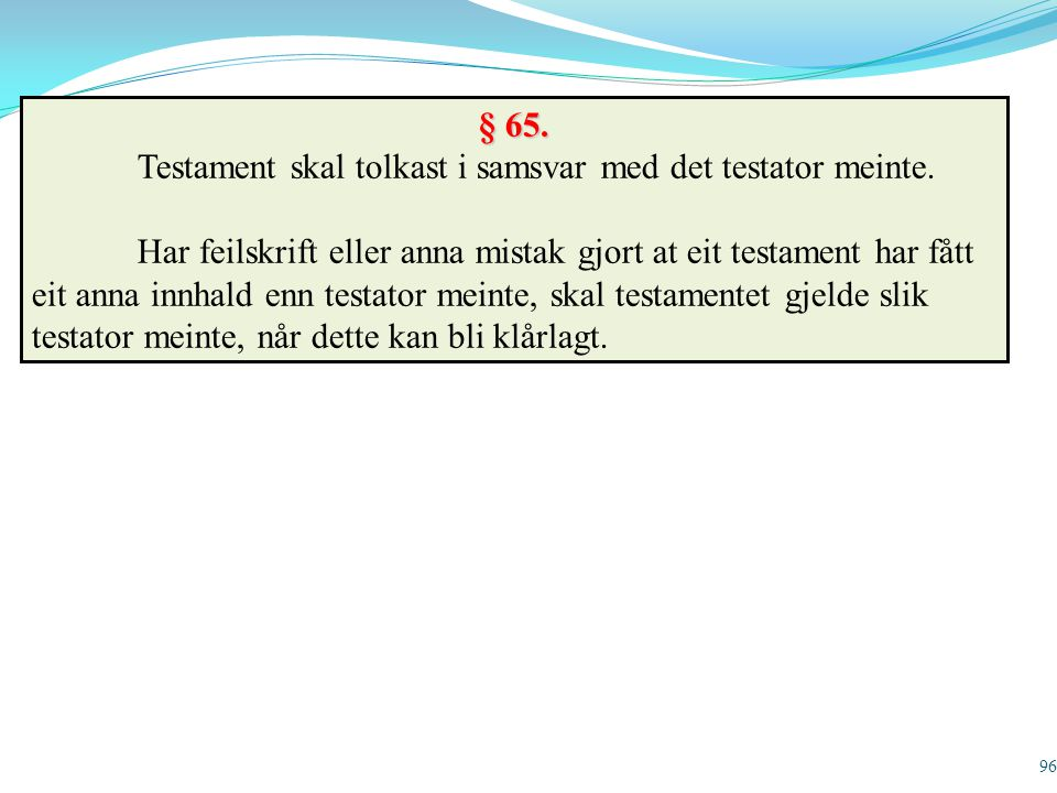 96 § 65. Testament skal tolkast i samsvar med det testator meinte. Har feilskrift eller anna mistak gjort at eit testament har fått eit anna innhald e
