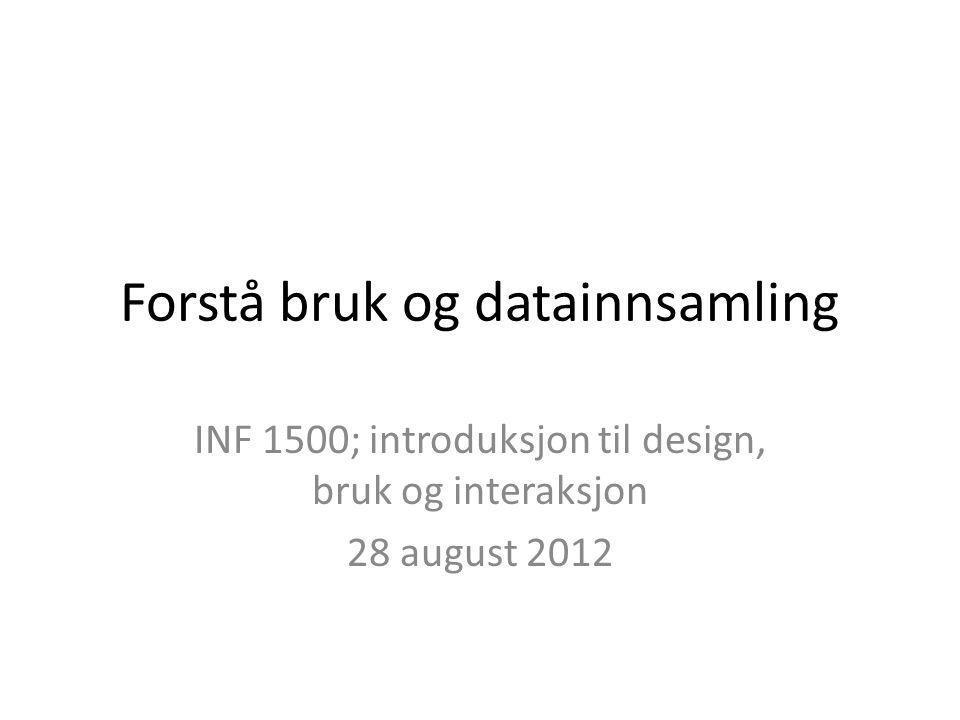 Forstå bruk og datainnsamling INF 1500; introduksjon til design, bruk og interaksjon 28 august 2012