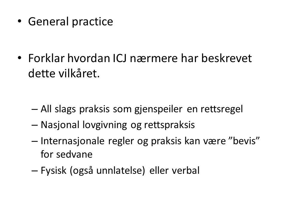 General practice Forklar hvordan ICJ nærmere har beskrevet dette vilkåret. – All slags praksis som gjenspeiler en rettsregel – Nasjonal lovgivning og