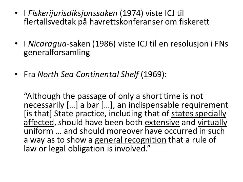 I Fiskerijurisdiksjonssaken (1974) viste ICJ til flertallsvedtak på havrettskonferanser om fiskerett I Nicaragua-saken (1986) viste ICJ til en resolusjon i FNs generalforsamling Fra North Sea Continental Shelf (1969): Although the passage of only a short time is not necessarily […] a bar […], an indispensable requirement [is that] State practice, including that of states specially affected, should have been both extensive and virtually uniform … and should moreover have occurred in such a way as to show a general recognition that a rule of law or legal obligation is involved.