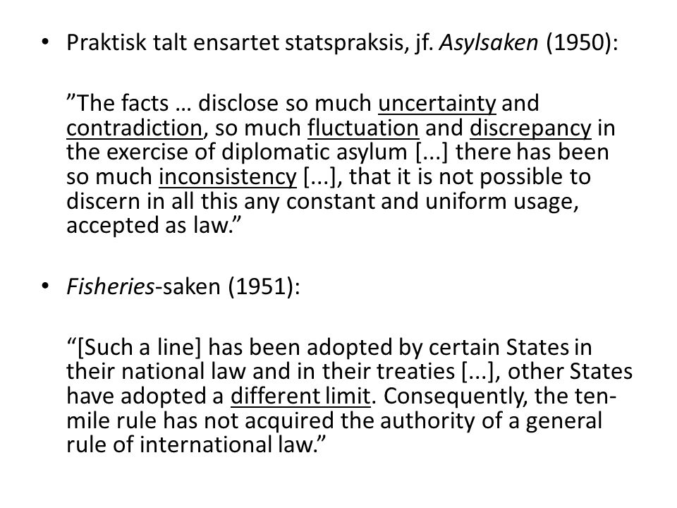 "Praktisk talt ensartet statspraksis, jf. Asylsaken (1950): ""The facts … disclose so much uncertainty and contradiction, so much fluctuation and discre"