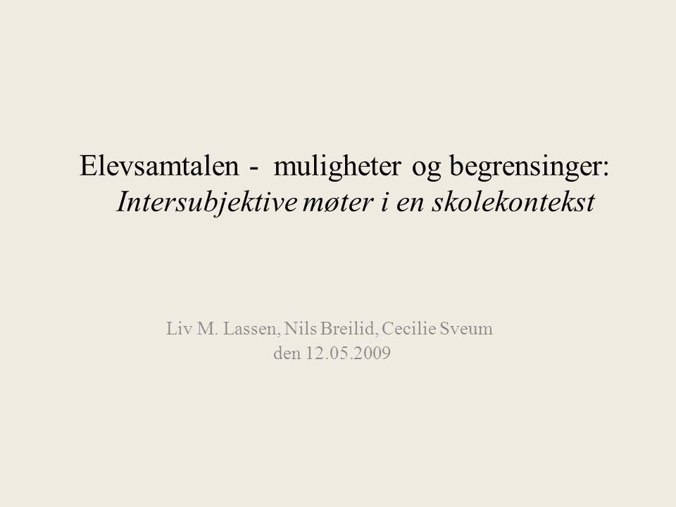 Elevsamtalen - muligheter og begrensinger: Intersubjektive møter i en skolekontekst Liv M. Lassen, Nils Breilid, Cecilie Sveum den 12.05.2009