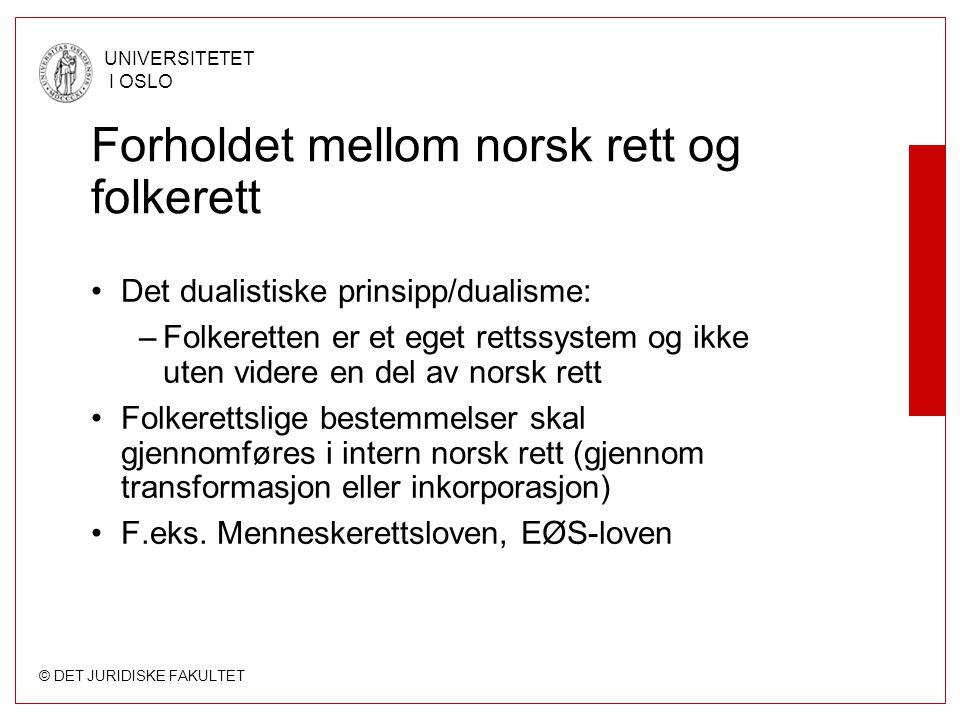 © DET JURIDISKE FAKULTET UNIVERSITETET I OSLO Forholdet mellom norsk rett og folkerett Det dualistiske prinsipp/dualisme: –Folkeretten er et eget rett
