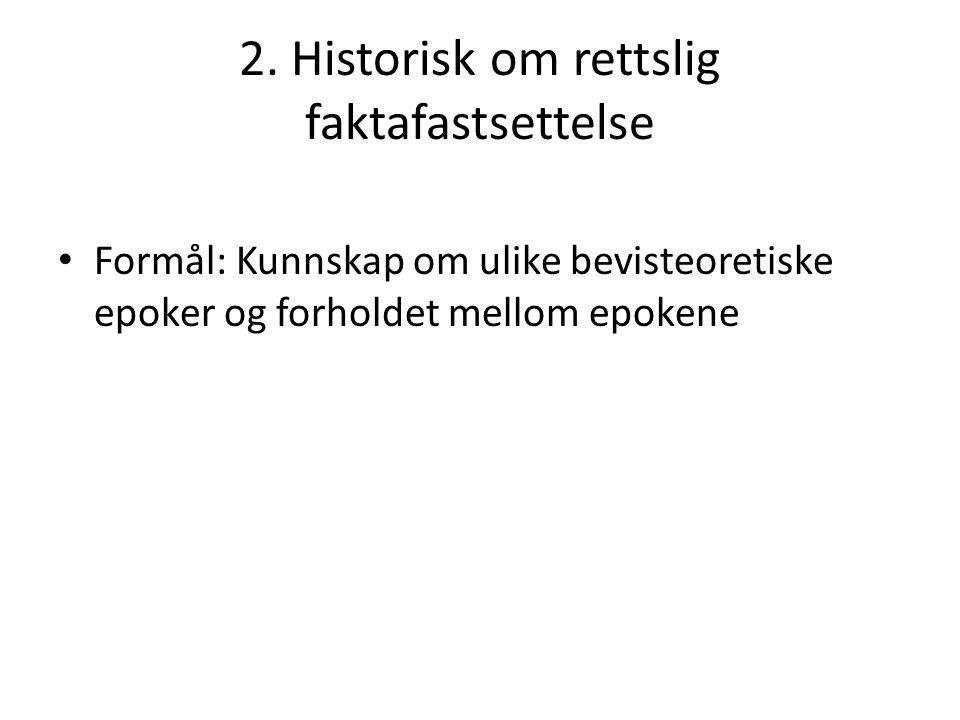 2. Historisk om rettslig faktafastsettelse Formål: Kunnskap om ulike bevisteoretiske epoker og forholdet mellom epokene
