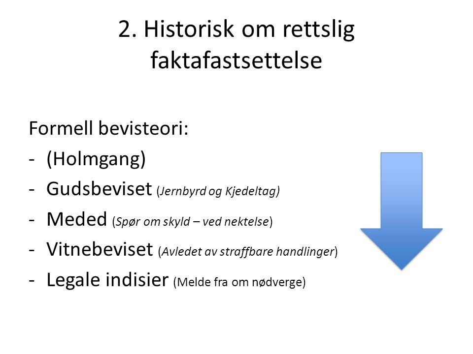 2. Historisk om rettslig faktafastsettelse Formell bevisteori: - (Holmgang) -Gudsbeviset (Jernbyrd og Kjedeltag) -Meded (Spør om skyld – ved nektelse)