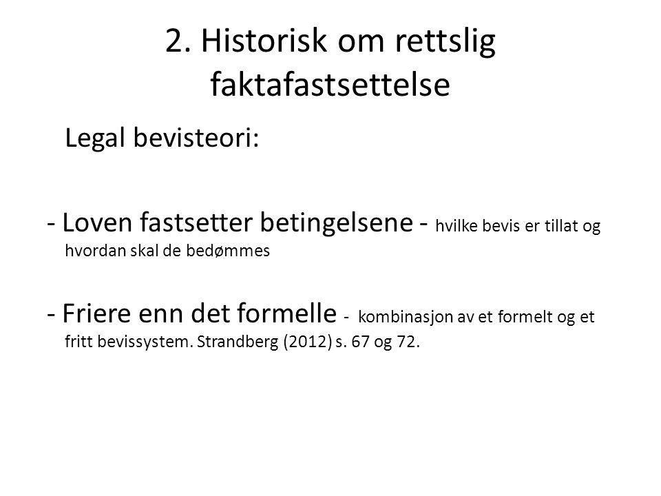 2. Historisk om rettslig faktafastsettelse Legal bevisteori: - Loven fastsetter betingelsene - hvilke bevis er tillat og hvordan skal de bedømmes - Fr