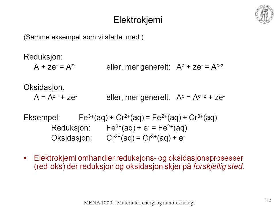 MENA 1000 – Materialer, energi og nanoteknologi Elektrokjemi (Samme eksempel som vi startet med:) Reduksjon: A + ze - = A z- eller, mer generelt: A c + ze - = A c-z Oksidasjon: A = A z+ + ze - eller, mer generelt: A c = A c+z + ze - Eksempel: Fe 3+ (aq) + Cr 2+ (aq) = Fe 2+ (aq) + Cr 3+ (aq) Reduksjon: Fe 3+ (aq) + e - = Fe 2+ (aq) Oksidasjon: Cr 2+ (aq) = Cr 3+ (aq) + e - Elektrokjemi omhandler reduksjons- og oksidasjonsprosesser (red-oks) der reduksjon og oksidasjon skjer på forskjellig sted.