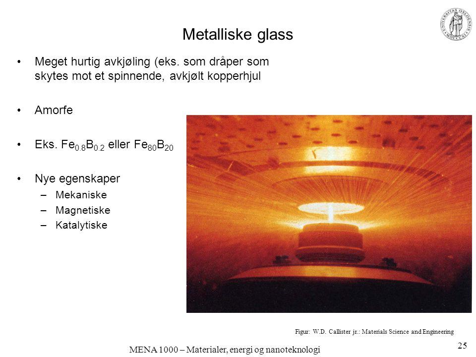 MENA 1000 – Materialer, energi og nanoteknologi Metalliske glass Meget hurtig avkjøling (eks. som dråper som skytes mot et spinnende, avkjølt kopperhj
