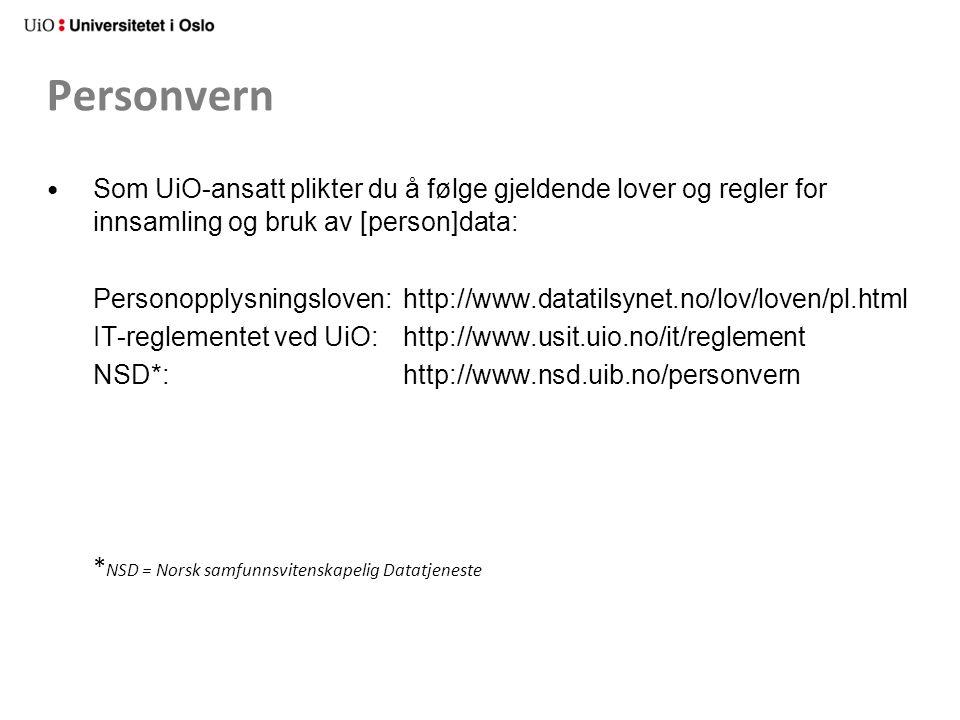 Personvern Som UiO-ansatt plikter du å følge gjeldende lover og regler for innsamling og bruk av [person]data: Personopplysningsloven: http://www.datatilsynet.no/lov/loven/pl.html IT-reglementet ved UiO: http://www.usit.uio.no/it/reglement NSD*: http://www.nsd.uib.no/personvern * NSD = Norsk samfunnsvitenskapelig Datatjeneste