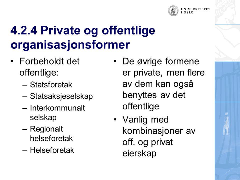 4.2.4 Private og offentlige organisasjonsformer Forbeholdt det offentlige: –Statsforetak –Statsaksjeselskap –Interkommunalt selskap –Regionalt helseforetak –Helseforetak De øvrige formene er private, men flere av dem kan også benyttes av det offentlige Vanlig med kombinasjoner av off.
