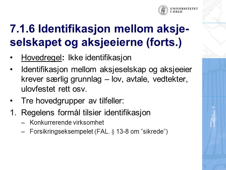 7.1.6 Identifikasjon mellom aksje- selskapet og aksjeeierne (forts.) Hovedregel: Ikke identifikasjon Identifikasjon mellom aksjeselskap og aksjeeier krever særlig grunnlag – lov, avtale, vedtekter, ulovfestet rett osv.