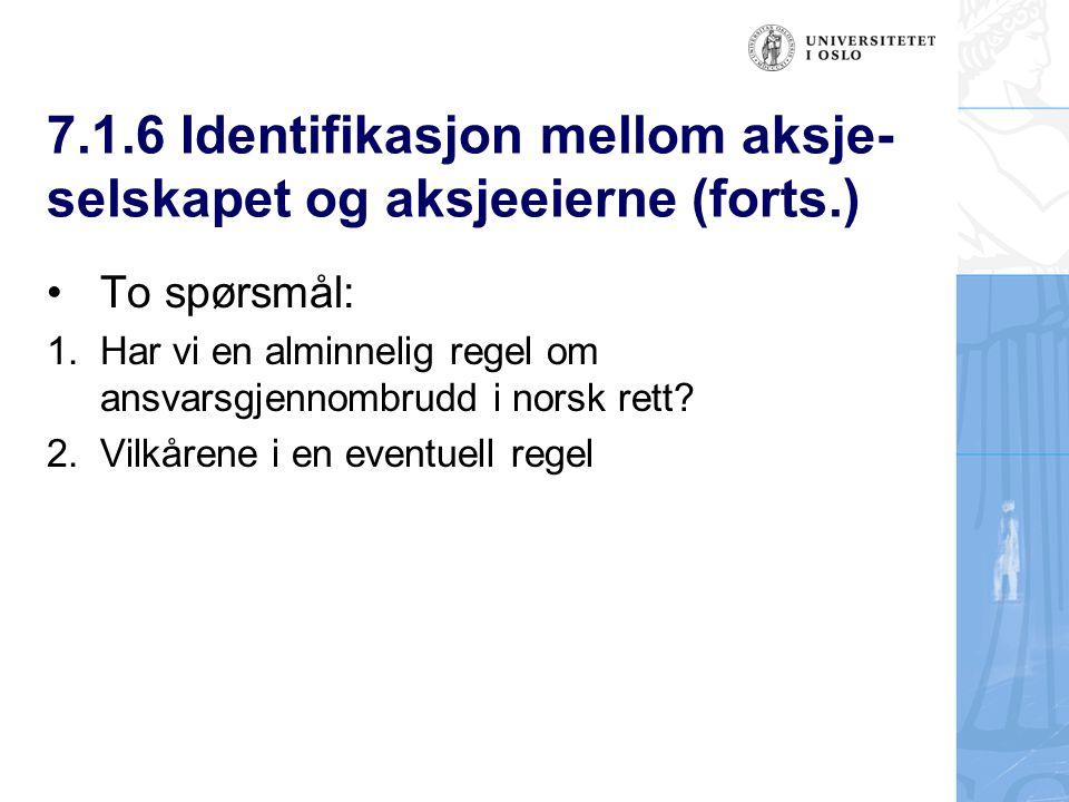 7.1.6 Identifikasjon mellom aksje- selskapet og aksjeeierne (forts.) To spørsmål: 1.Har vi en alminnelig regel om ansvarsgjennombrudd i norsk rett.