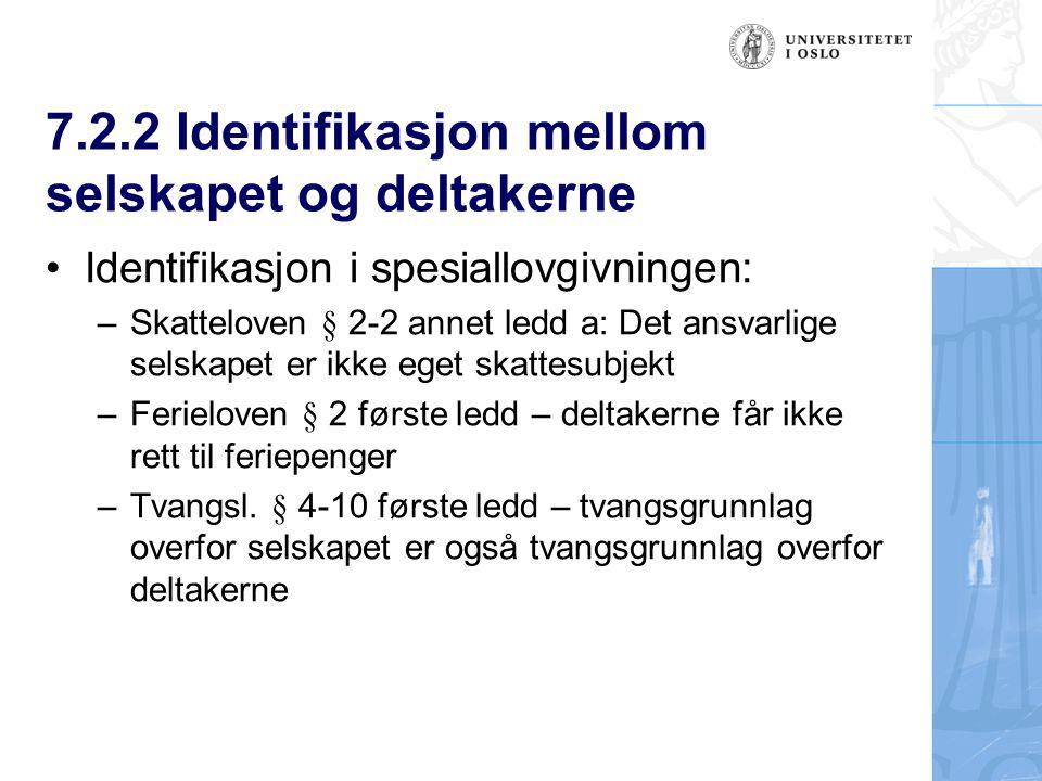 7.2.2 Identifikasjon mellom selskapet og deltakerne Identifikasjon i spesiallovgivningen: – Skatteloven § 2-2 annet ledd a: Det ansvarlige selskapet er ikke eget skattesubjekt – Ferieloven § 2 første ledd – deltakerne får ikke rett til feriepenger – Tvangsl.