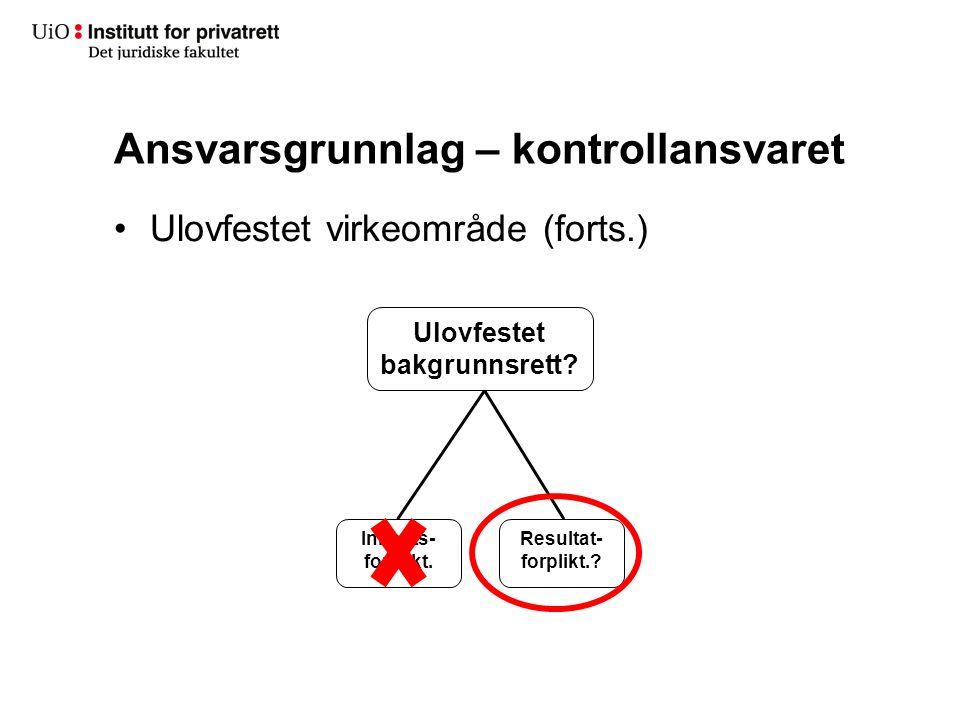 Ansvarsgrunnlag – kontrollansvaret Ulovfestet virkeområde (forts.) Ulovfestet bakgrunnsrett? Innsats- forplikt. Resultat- forplikt.?