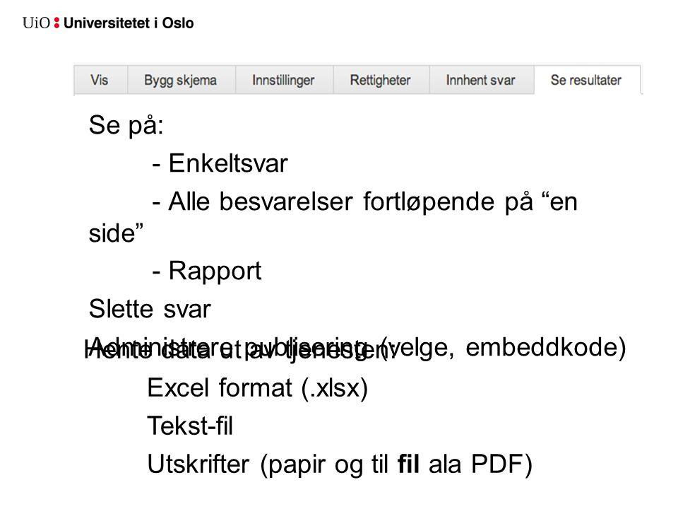Se på: - Enkeltsvar - Alle besvarelser fortløpende på en side - Rapport Slette svar Administrere publisering (velge, embeddkode) Hente data ut av tjenesten: Excel format (.xlsx) Tekst-fil Utskrifter (papir og til fil ala PDF)
