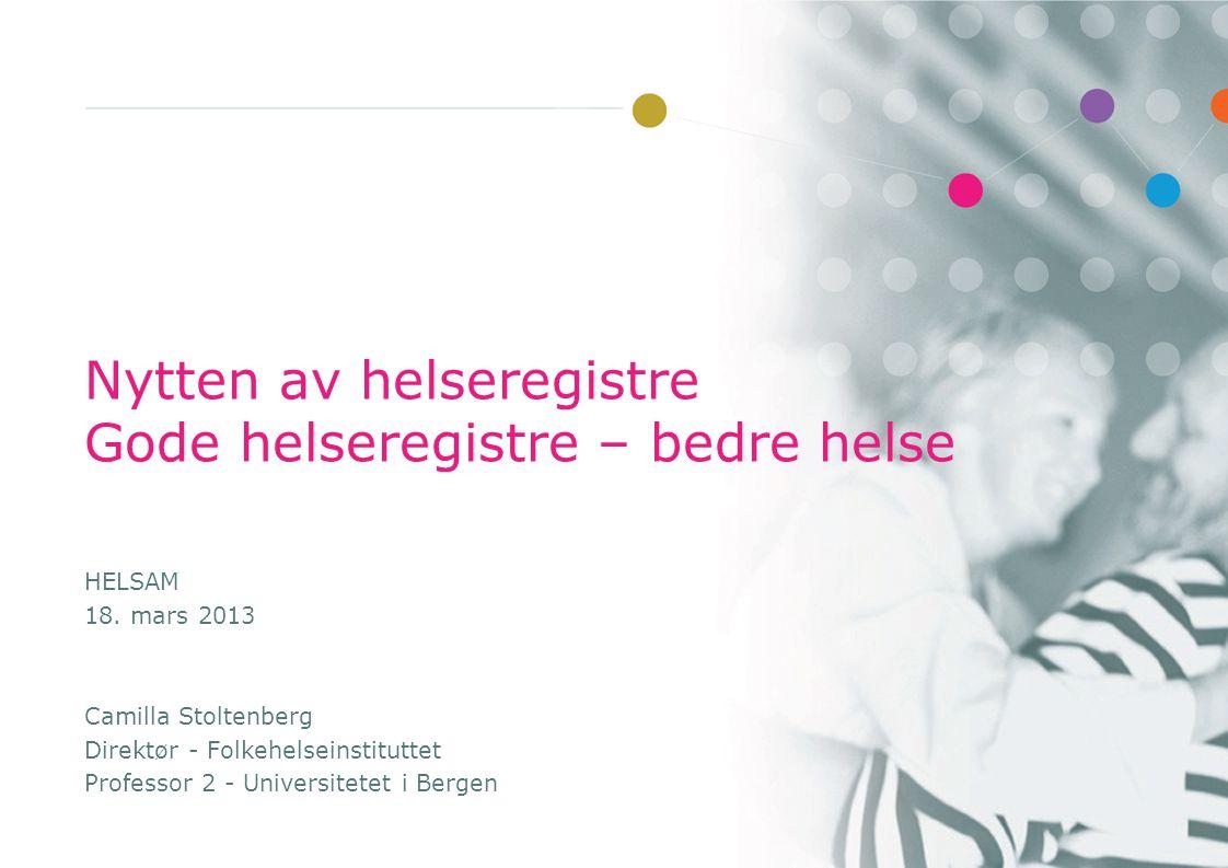 Nytten av helseregistre Gode helseregistre – bedre helse HELSAM 18. mars 2013 Camilla Stoltenberg Direktør - Folkehelseinstituttet Professor 2 - Unive