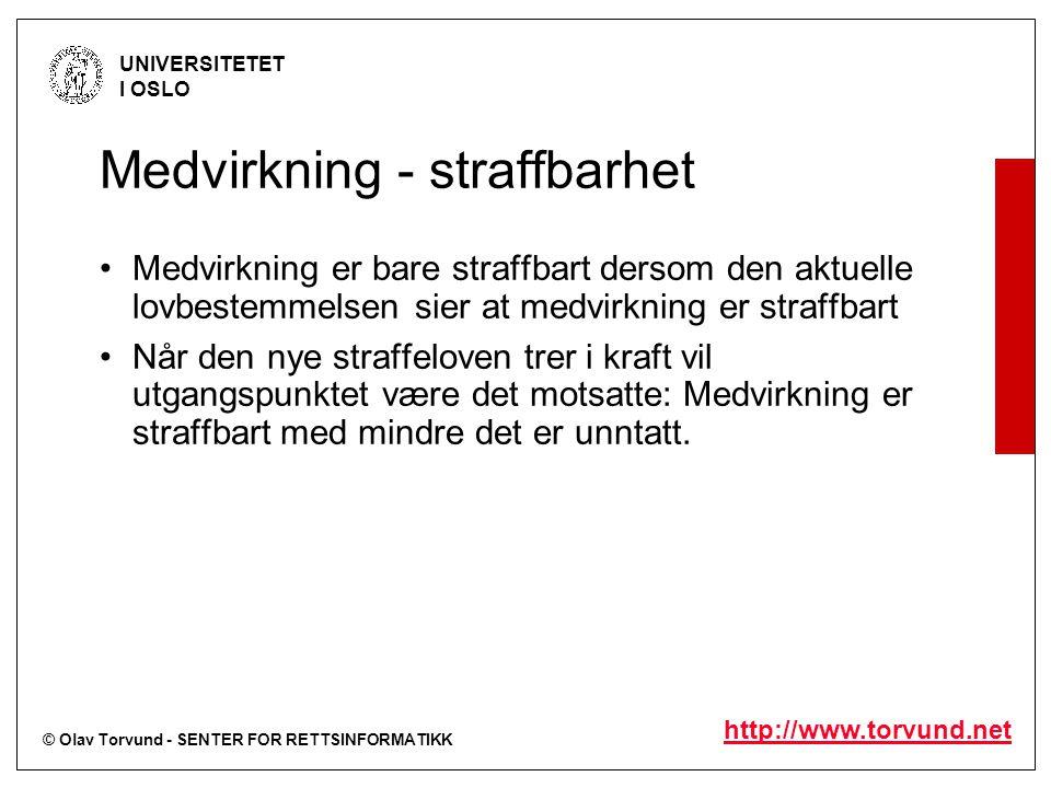 © Olav Torvund - SENTER FOR RETTSINFORMATIKK UNIVERSITETET I OSLO http://www.torvund.net Medvirkning - straffbarhet Medvirkning er bare straffbart dersom den aktuelle lovbestemmelsen sier at medvirkning er straffbart Når den nye straffeloven trer i kraft vil utgangspunktet være det motsatte: Medvirkning er straffbart med mindre det er unntatt.