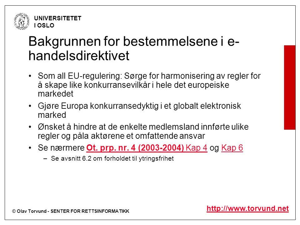 © Olav Torvund - SENTER FOR RETTSINFORMATIKK UNIVERSITETET I OSLO http://www.torvund.net Bakgrunnen for bestemmelsene i e- handelsdirektivet Som all EU-regulering: Sørge for harmonisering av regler for å skape like konkurransevilkår i hele det europeiske markedet Gjøre Europa konkurransedyktig i et globalt elektronisk marked Ønsket å hindre at de enkelte medlemsland innførte ulike regler og påla aktørene et omfattende ansvar Se nærmere Ot.