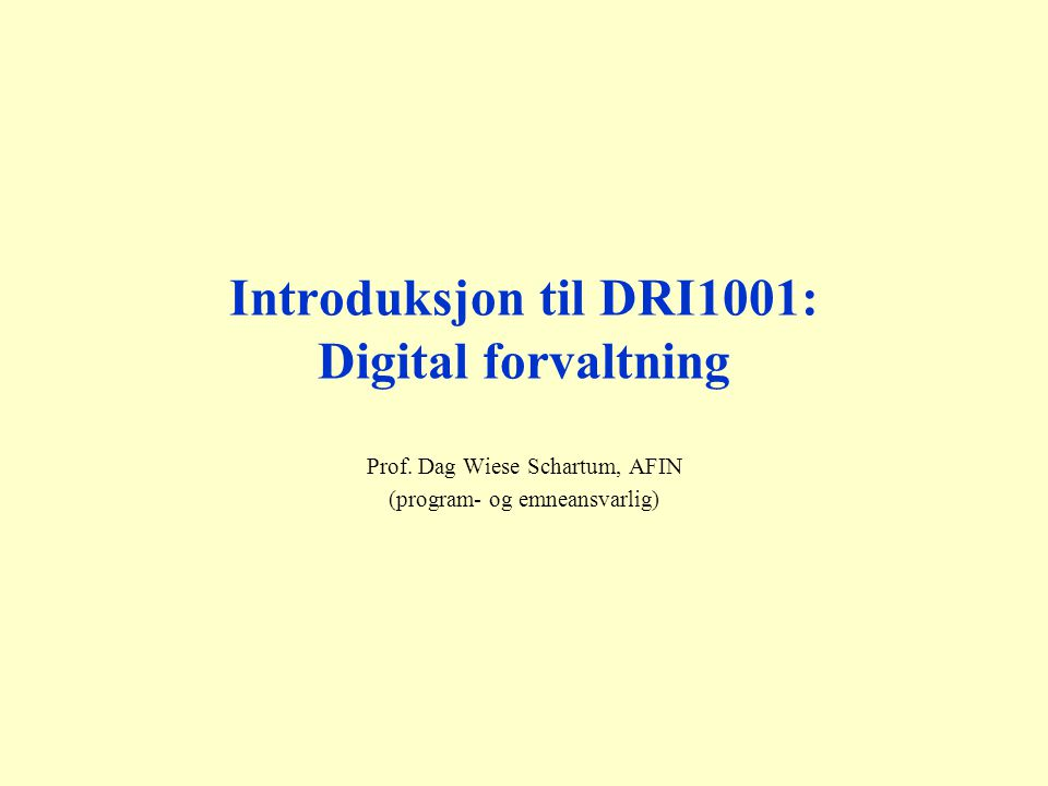 Introduksjon til DRI1001: Digital forvaltning Prof. Dag Wiese Schartum, AFIN (program- og emneansvarlig)
