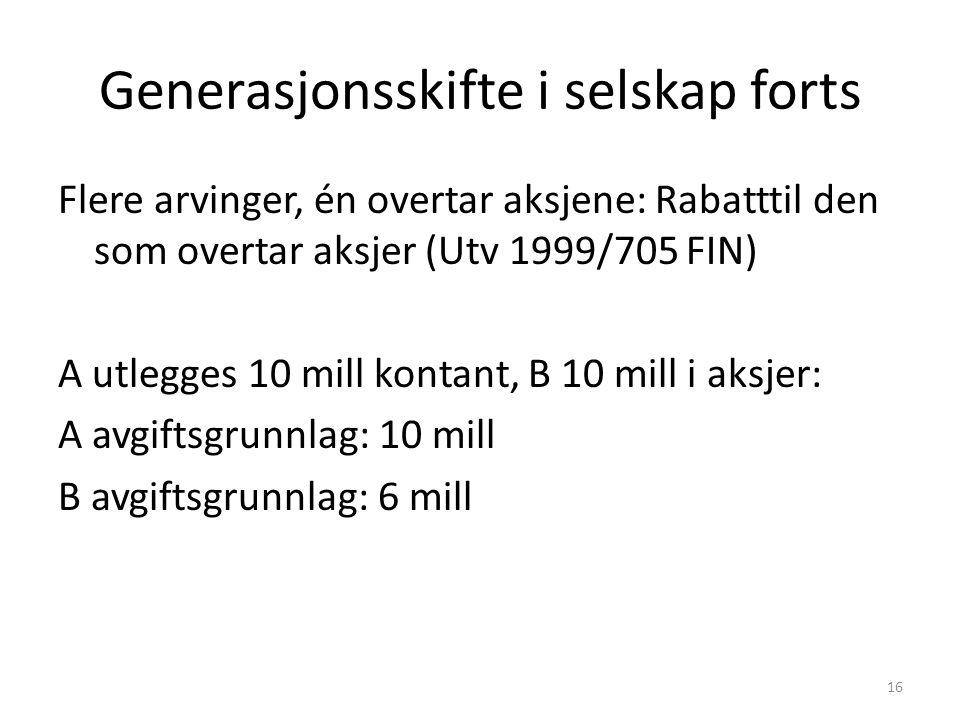 Generasjonsskifte i selskap forts Flere arvinger, én overtar aksjene: Rabatttil den som overtar aksjer (Utv 1999/705 FIN) A utlegges 10 mill kontant, B 10 mill i aksjer: A avgiftsgrunnlag: 10 mill B avgiftsgrunnlag: 6 mill 16