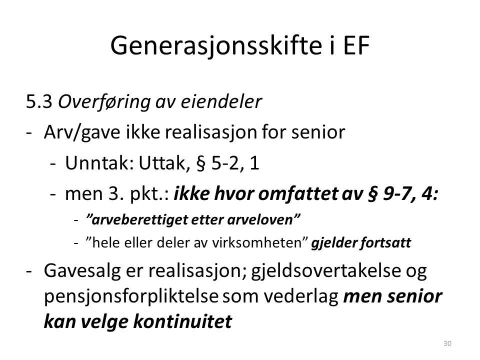 Generasjonsskifte i EF 5.3 Overføring av eiendeler -Arv/gave ikke realisasjon for senior -Unntak: Uttak, § 5-2, 1 -men 3. pkt.: ikke hvor omfattet av