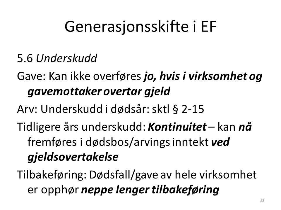 Generasjonsskifte i EF 5.6 Underskudd Gave: Kan ikke overføres jo, hvis i virksomhet og gavemottaker overtar gjeld Arv: Underskudd i dødsår: sktl § 2-
