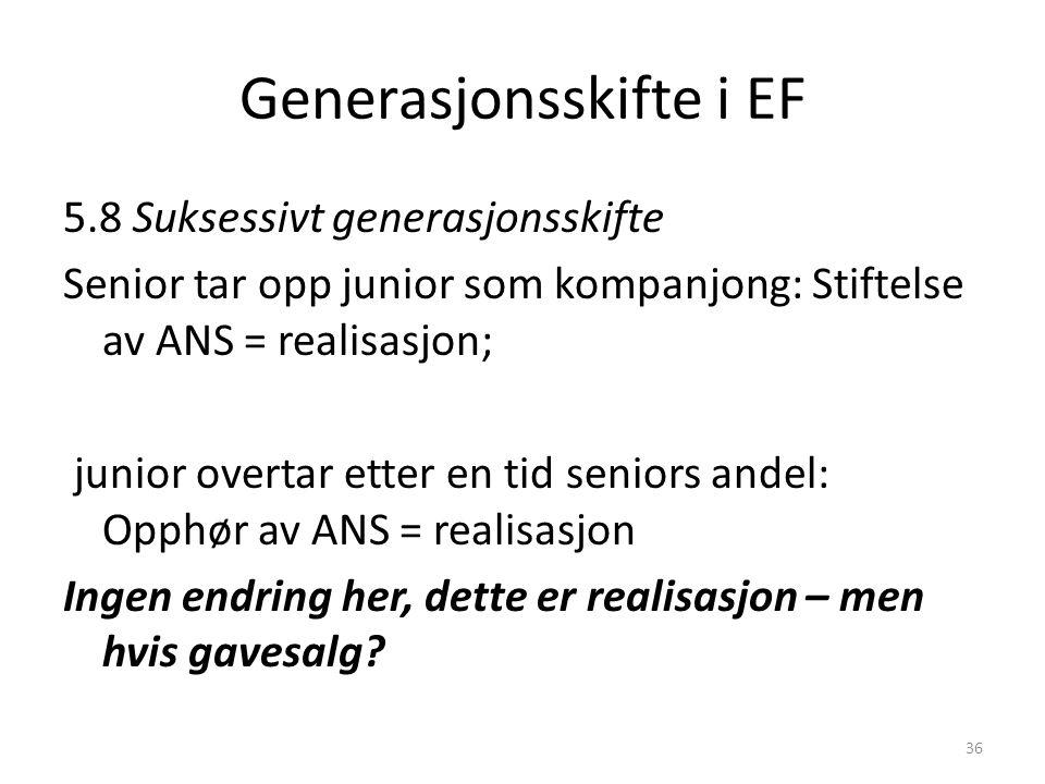 Generasjonsskifte i EF 5.8 Suksessivt generasjonsskifte Senior tar opp junior som kompanjong: Stiftelse av ANS = realisasjon; junior overtar etter en tid seniors andel: Opphør av ANS = realisasjon Ingen endring her, dette er realisasjon – men hvis gavesalg.