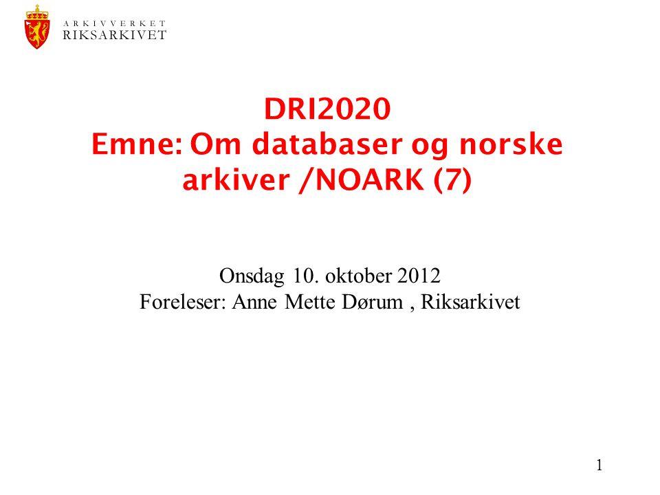 1 DRI2020 Emne: Om databaser og norske arkiver /NOARK (7) Onsdag 10. oktober 2012 Foreleser: Anne Mette Dørum, Riksarkivet