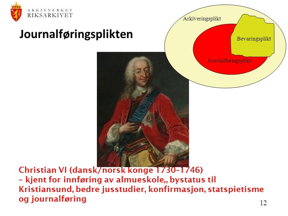 12 Christian VI (dansk/norsk konge 1730–1746) – kjent for innføring av almueskole,, bystatus til Kristiansund, bedre jusstudier, konfirmasjon, statspietisme og journalføring Journalføringsplikten Arkiveringsplikt Journalføringsplikt Bevaringsplikt