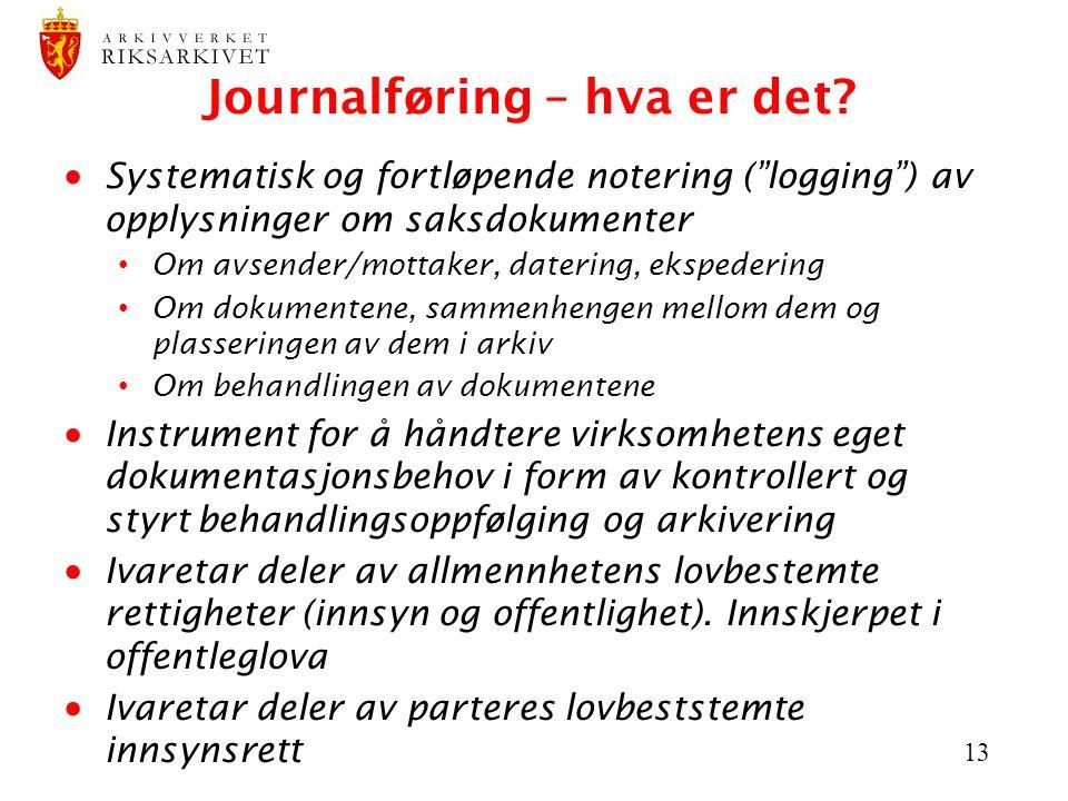 """13 Journalføring – hva er det?  Systematisk og fortløpende notering (""""logging"""") av opplysninger om saksdokumenter Om avsender/mottaker, datering, eks"""