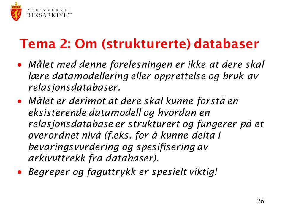 26 Tema 2: Om (strukturerte) databaser  Målet med denne forelesningen er ikke at dere skal lære datamodellering eller opprettelse og bruk av relasjon