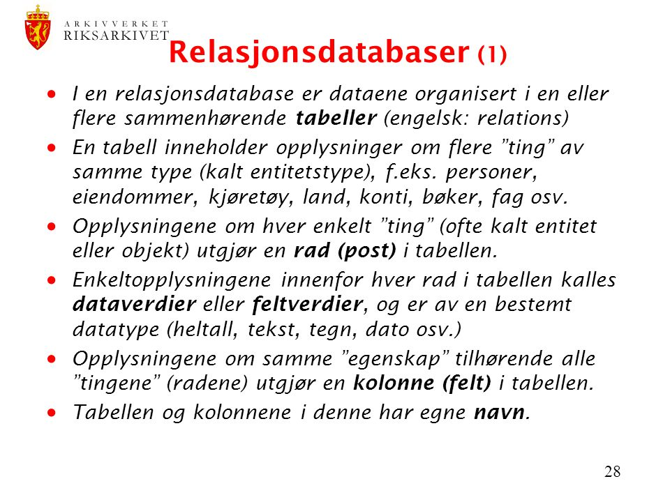 28 Relasjonsdatabaser (1)  I en relasjonsdatabase er dataene organisert i en eller flere sammenhørende tabeller (engelsk: relations)  En tabell inneholder opplysninger om flere ting av samme type (kalt entitetstype), f.eks.