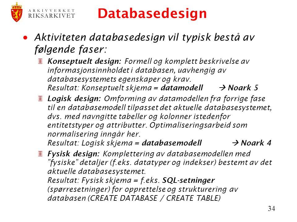 34 Databasedesign  Aktiviteten databasedesign vil typisk bestå av følgende faser: 3Konseptuelt design: Formell og komplett beskrivelse av informasjonsinnholdet i databasen, uavhengig av databasesystemets egenskaper og krav.
