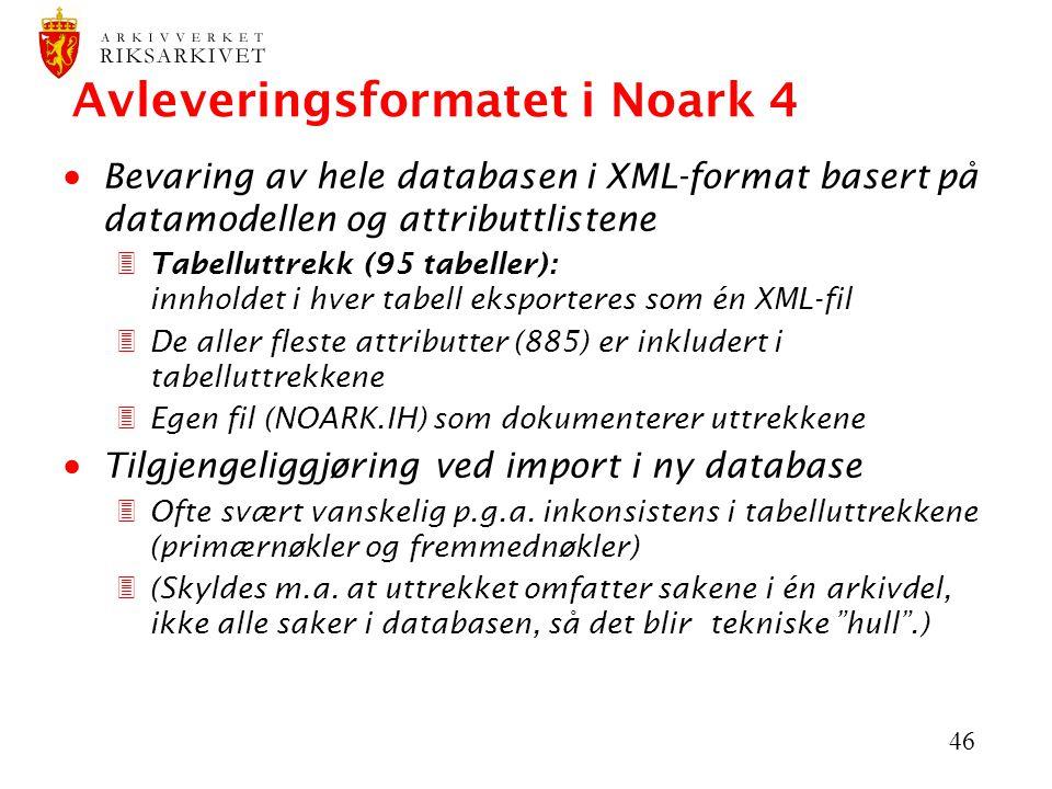 46 Avleveringsformatet i Noark 4  Bevaring av hele databasen i XML-format basert på datamodellen og attributtlistene 3Tabelluttrekk (95 tabeller): innholdet i hver tabell eksporteres som én XML-fil 3De aller fleste attributter (885) er inkludert i tabelluttrekkene 3Egen fil (NOARK.IH) som dokumenterer uttrekkene  Tilgjengeliggjøring ved import i ny database 3Ofte svært vanskelig p.g.a.