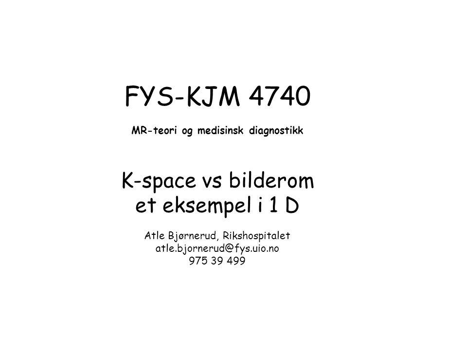 FYS-KJM 4740 MR-teori og medisinsk diagnostikk K-space vs bilderom et eksempel i 1 D Atle Bjørnerud, Rikshospitalet atle.bjornerud@fys.uio.no 975 39 4