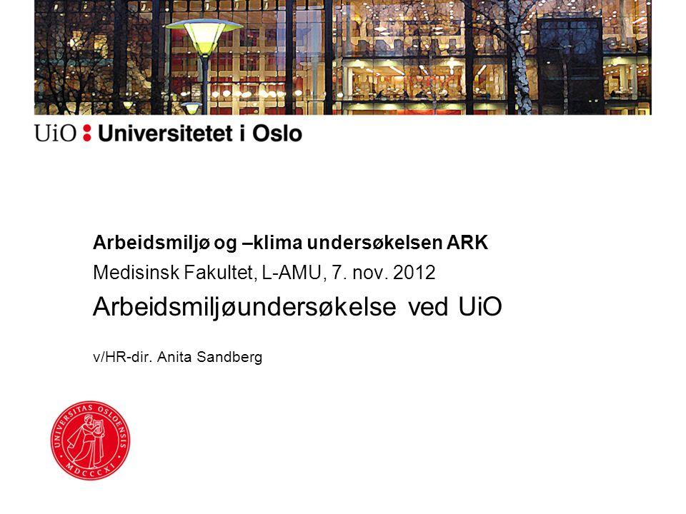 Arbeidsmiljø og –klima undersøkelsen ARK Medisinsk Fakultet, L-AMU, 7. nov. 2012 Arbeidsmiljøundersøkelse ved UiO v/HR-dir. Anita Sandberg