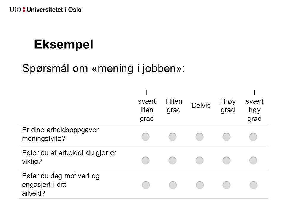 Eksempel Spørsmål om «mening i jobben»: I svært liten grad I liten grad Delvis I høy grad I svært høy grad Er dine arbeidsoppgaver meningsfylte? Føler